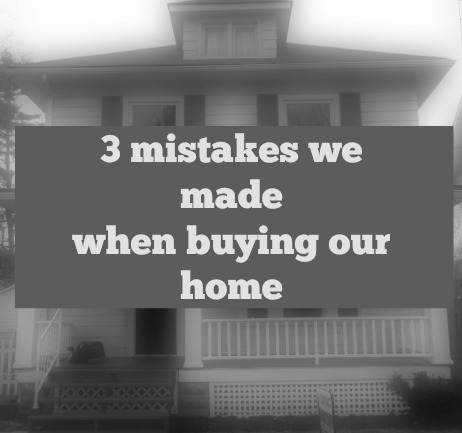 3 mistake we made when buying our home